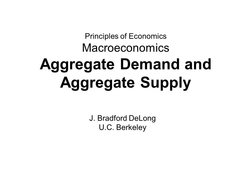Principles of Economics Macroeconomics Aggregate Demand and Aggregate Supply J.