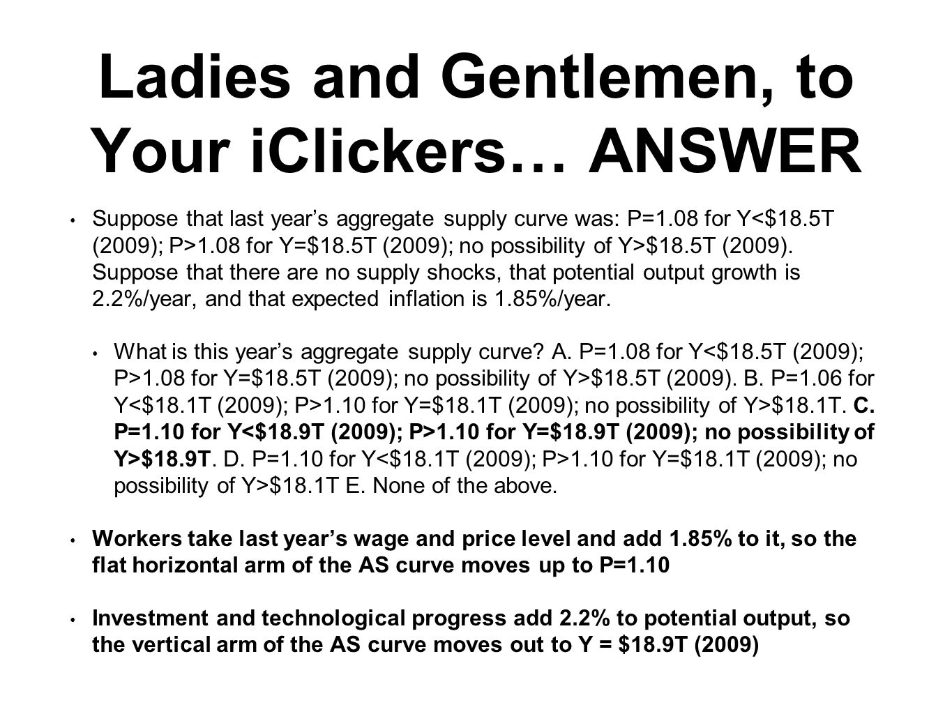 Ladies and Gentlemen, to Your iClickers… ANSWER Suppose that last year's aggregate supply curve was: P=1.08 for Y 1.08 for Y=$18.5T (2009); no possibi