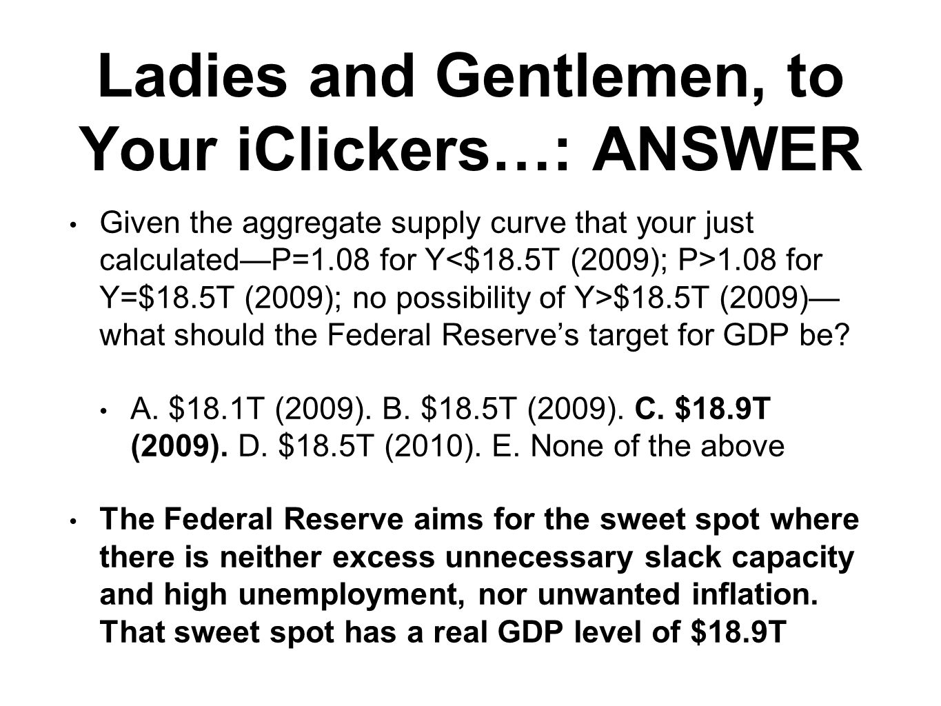 Ladies and Gentlemen, to Your iClickers…: ANSWER Given the aggregate supply curve that your just calculated—P=1.08 for Y 1.08 for Y=$18.5T (2009); no possibility of Y>$18.5T (2009)— what should the Federal Reserve's target for GDP be.