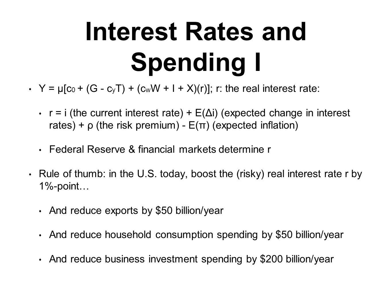 Interest Rates and Spending I Y = μ[c 0 + (G - c y T) + (c w W + I + X)(r)]; r: the real interest rate: r = i (the current interest rate) + E(Δi) (expected change in interest rates) + ρ (the risk premium) - E(π) (expected inflation) Federal Reserve & financial markets determine r Rule of thumb: in the U.S.