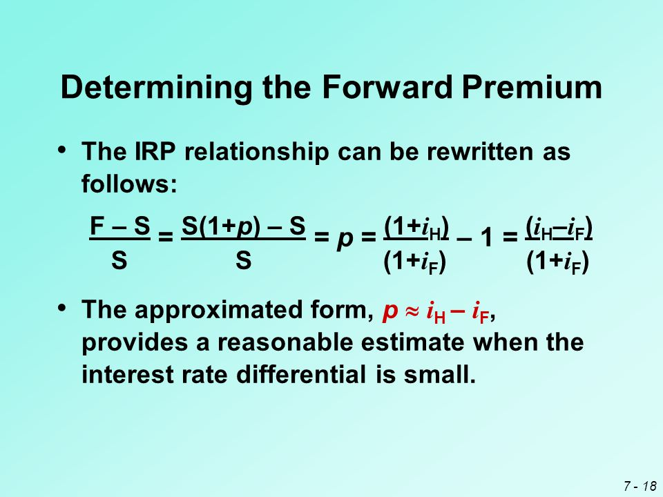 7 - 18 Determining the Forward Premium The IRP relationship can be rewritten as follows: F – S = S(1+p) – S = p = (1+ i H ) – 1 = ( i H – i F ) S S (1