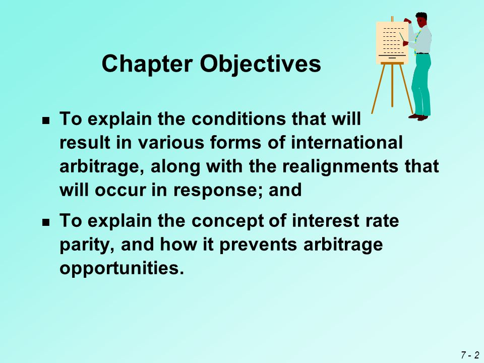 7 - 2 Chapter Objectives To explain the conditions that will result in various forms of international arbitrage, along with the realignments that will