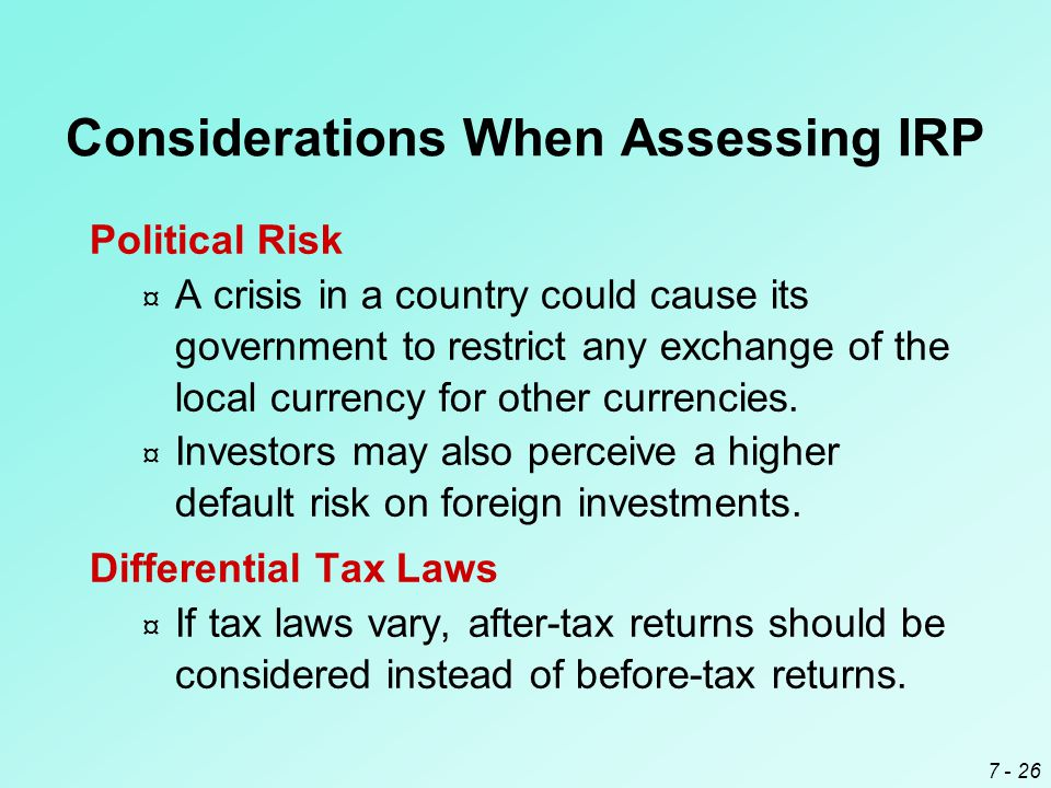 7 - 26 Political Risk ¤ A crisis in a country could cause its government to restrict any exchange of the local currency for other currencies. ¤ Invest