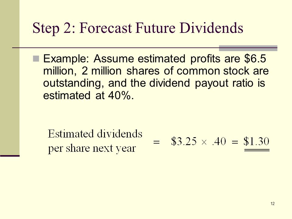 12 Step 2: Forecast Future Dividends Example: Assume estimated profits are $6.5 million, 2 million shares of common stock are outstanding, and the div