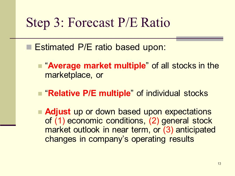 "13 Step 3: Forecast P/E Ratio Estimated P/E ratio based upon: ""Average market multiple"" of all stocks in the marketplace, or ""Relative P/E multiple"" o"