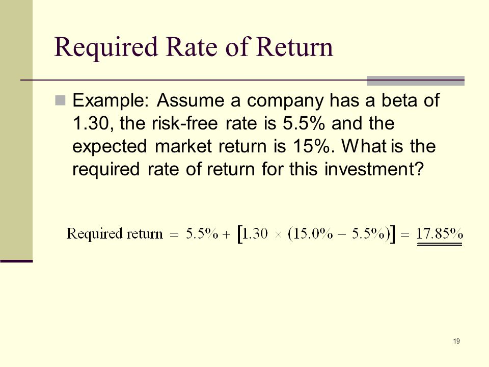 19 Required Rate of Return Example: Assume a company has a beta of 1.30, the risk-free rate is 5.5% and the expected market return is 15%. What is the