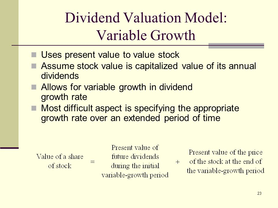 23 Dividend Valuation Model: Variable Growth Uses present value to value stock Assume stock value is capitalized value of its annual dividends Allows