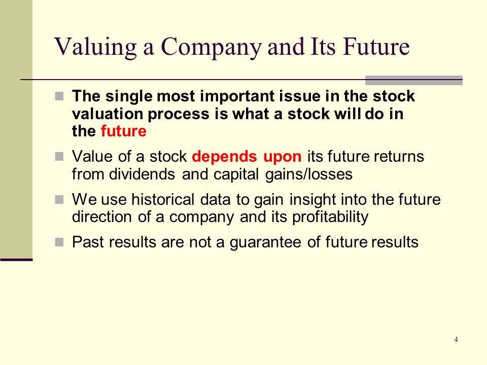 4 Valuing a Company and Its Future The single most important issue in the stock valuation process is what a stock will do in the future Value of a sto