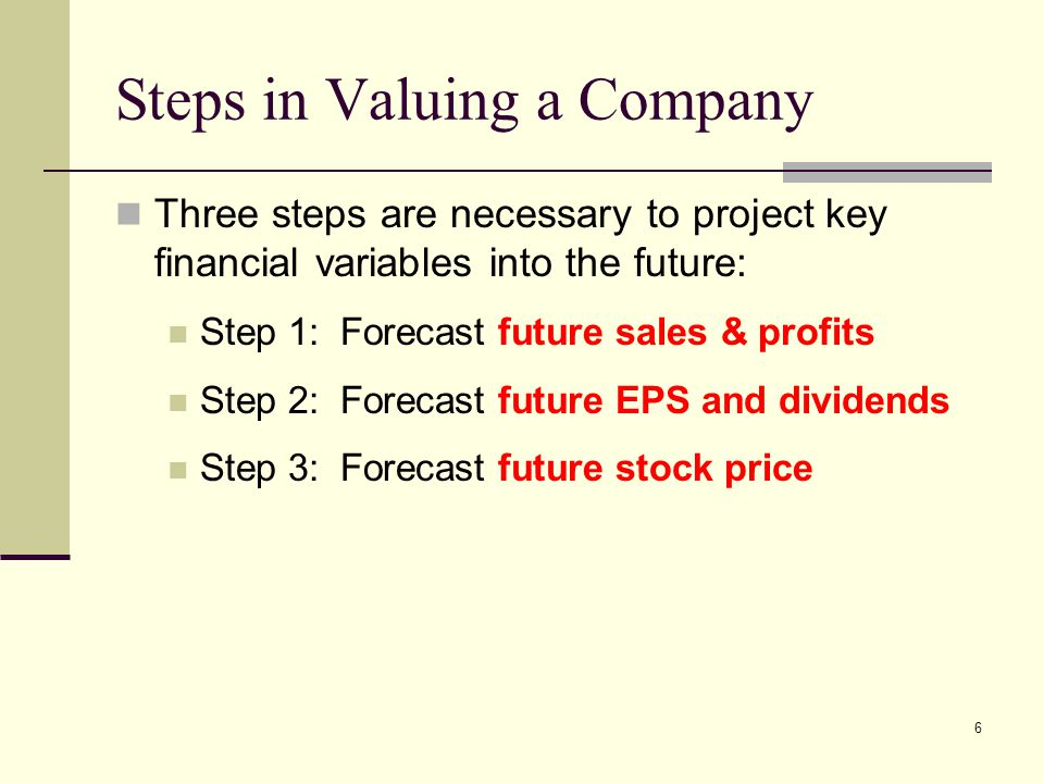 6 Steps in Valuing a Company Three steps are necessary to project key financial variables into the future: Step 1: Forecast future sales & profits Ste