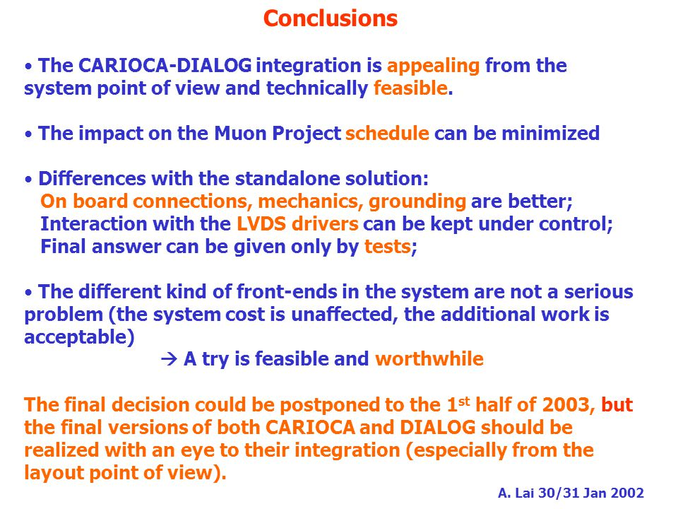 A. Lai 30/31 Jan 2002 Conclusions The CARIOCA-DIALOG integration is appealing from the system point of view and technically feasible. The impact on th