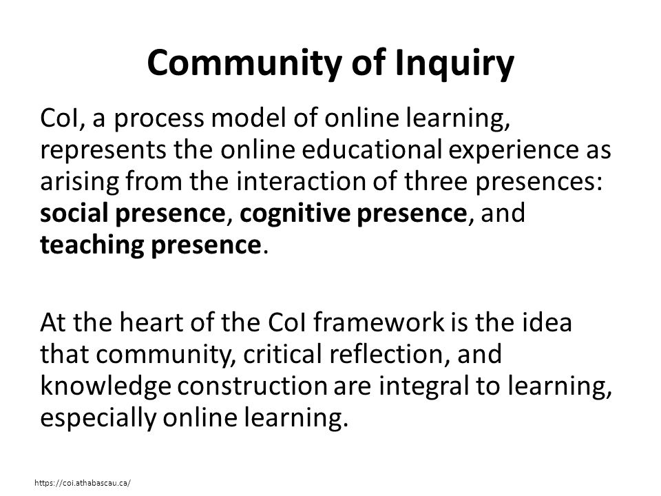 Community of Inquiry CoI, a process model of online learning, represents the online educational experience as arising from the interaction of three presences: social presence, cognitive presence, and teaching presence.