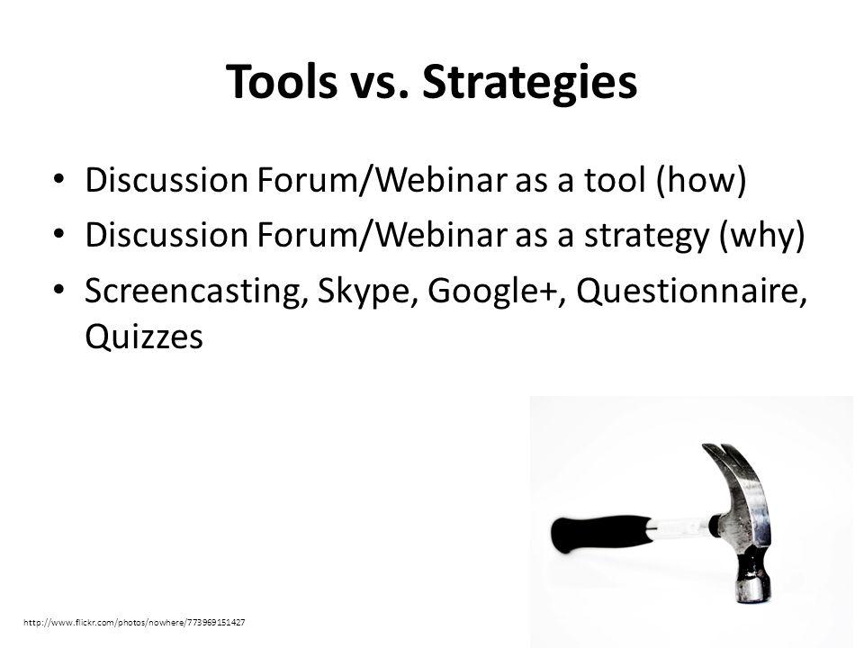 Tools vs. Strategies Discussion Forum/Webinar as a tool (how) Discussion Forum/Webinar as a strategy (why) Screencasting, Skype, Google+, Questionnair