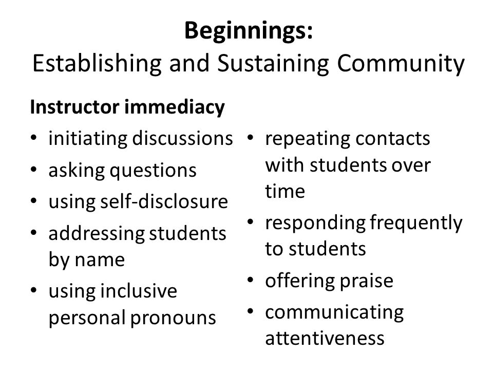 Beginnings: Establishing and Sustaining Community Instructor immediacy initiating discussions asking questions using self-disclosure addressing students by name using inclusive personal pronouns repeating contacts with students over time responding frequently to students offering praise communicating attentiveness