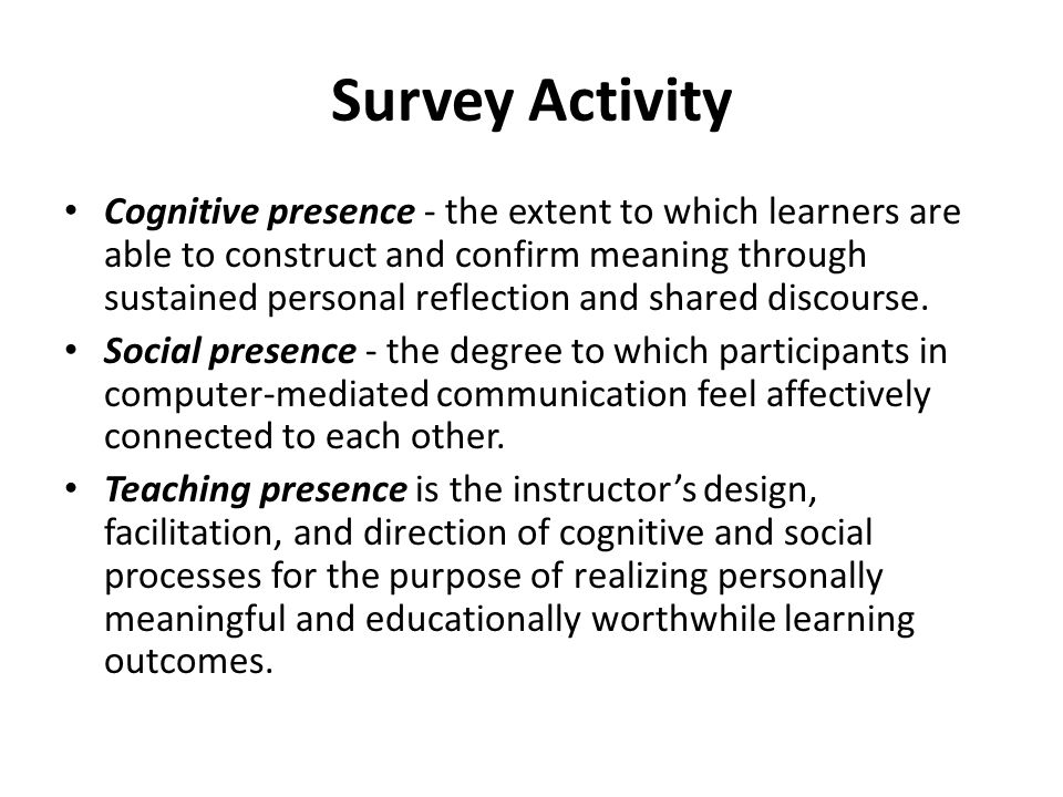 Survey Activity Cognitive presence - the extent to which learners are able to construct and confirm meaning through sustained personal reflection and shared discourse.