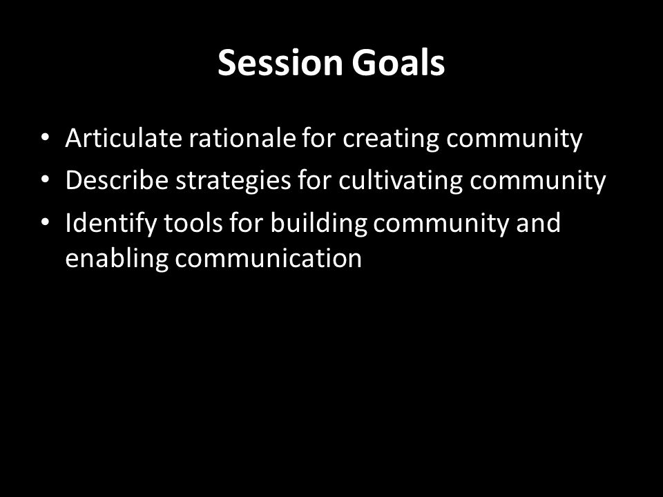 Session Goals Articulate rationale for creating community Describe strategies for cultivating community Identify tools for building community and enabling communication