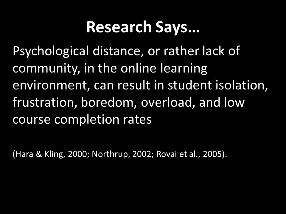 Research Says… Psychological distance, or rather lack of community, in the online learning environment, can result in student isolation, frustration, boredom, overload, and low course completion rates (Hara & Kling, 2000; Northrup, 2002; Rovai et al., 2005).