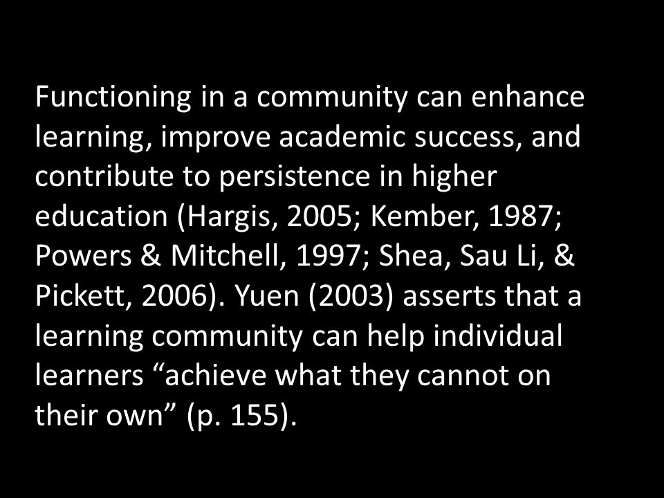 Functioning in a community can enhance learning, improve academic success, and contribute to persistence in higher education (Hargis, 2005; Kember, 1987; Powers & Mitchell, 1997; Shea, Sau Li, & Pickett, 2006).
