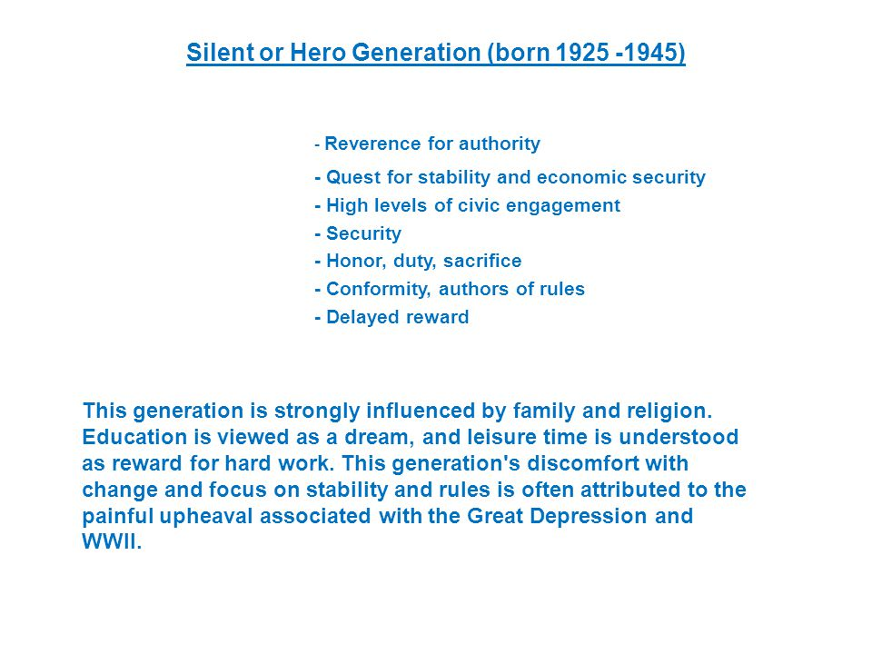 Silent or Hero Generation (born ) - Reverence for authority - Quest for stability and economic security - High levels of civic engagement - Security - Honor, duty, sacrifice - Conformity, authors of rules - Delayed reward This generation is strongly influenced by family and religion.