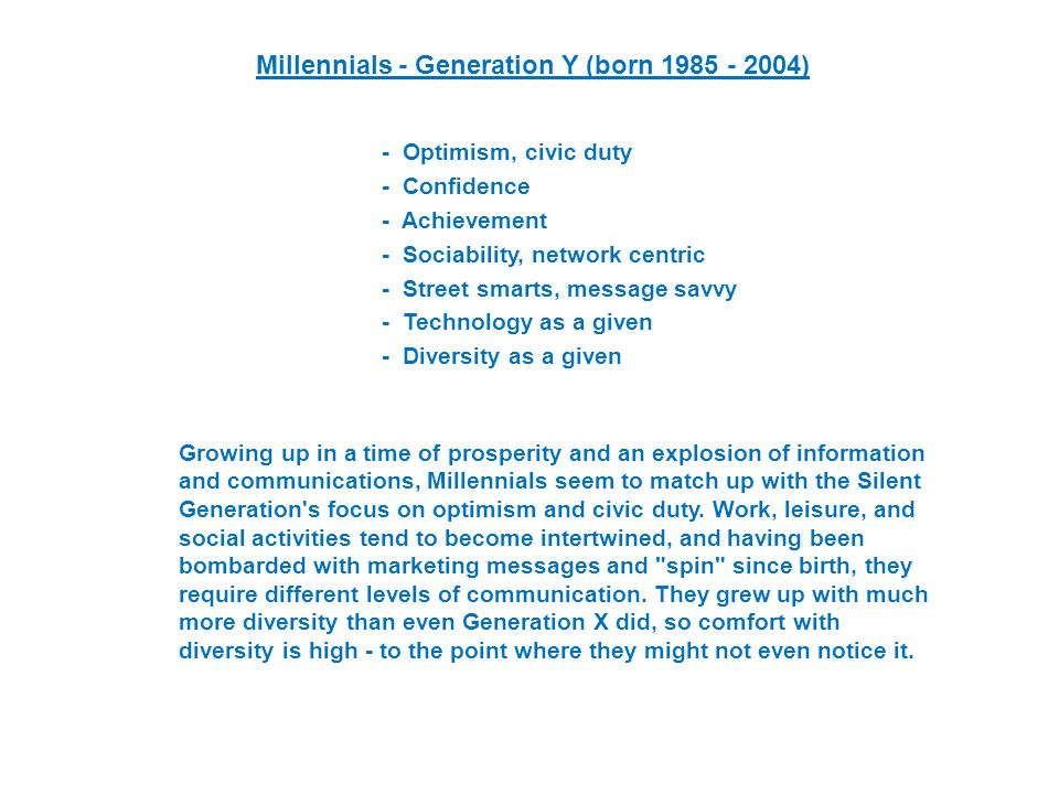 Millennials - Generation Y (born ) - Optimism, civic duty - Confidence - Achievement - Sociability, network centric - Street smarts, message savvy - Technology as a given - Diversity as a given Growing up in a time of prosperity and an explosion of information and communications, Millennials seem to match up with the Silent Generation s focus on optimism and civic duty.