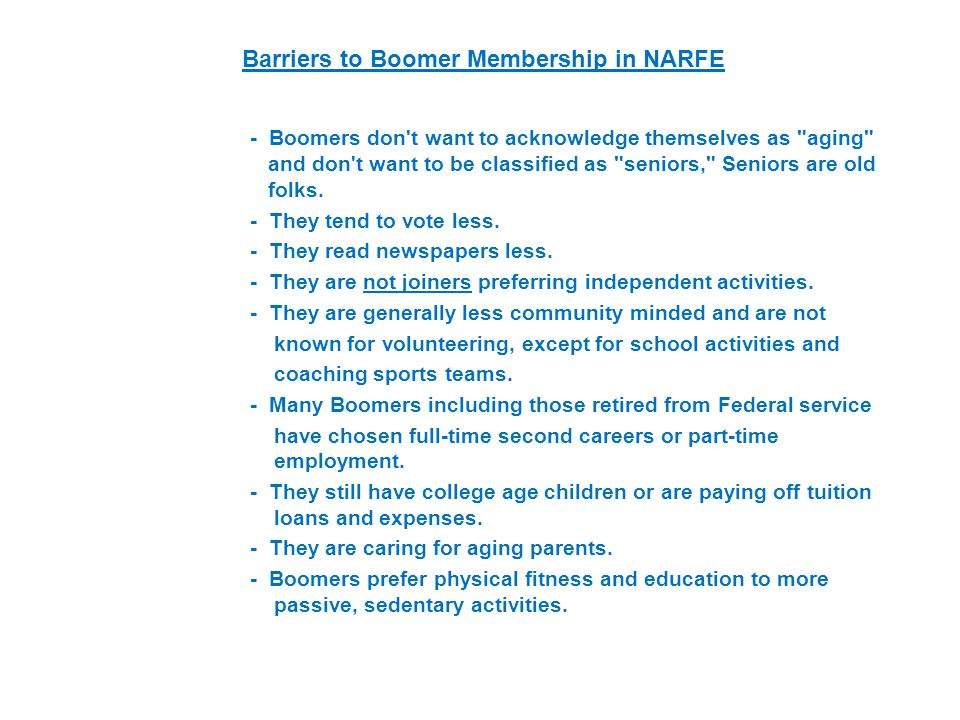 Barriers to Boomer Membership in NARFE - Boomers don t want to acknowledge themselves as aging and don t want to be classified as seniors, Seniors are old folks.
