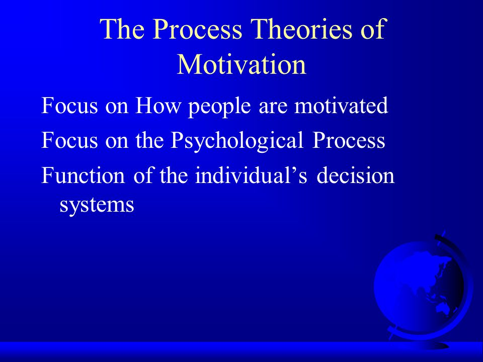 The Process Theories of Motivation Focus on How people are motivated Focus on the Psychological Process Function of the individual's decision systems