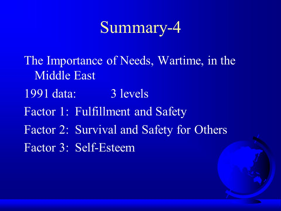 Summary-3 The Importance of Needs, Peacetime, in the Middle East 1991 data: 3 levels Factor 1: Self-Sufficient Needs Factor 2: Other-Oriented needs Factor 3: Social Needs