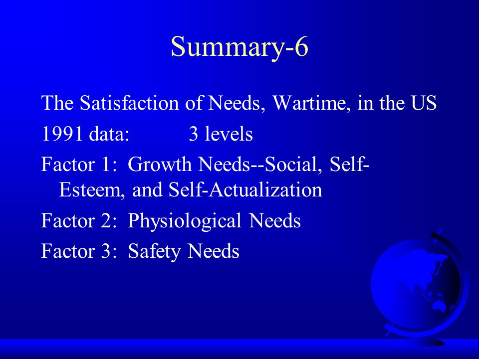 Summary-5 The Satisfaction of Needs, Peacetime, in the US 1991 data: 2 levels Factor 1: Growth Needs--Social, Self- Esteem, and Self-Actualization Factor 2: Survival Needs--Physiological, Safety