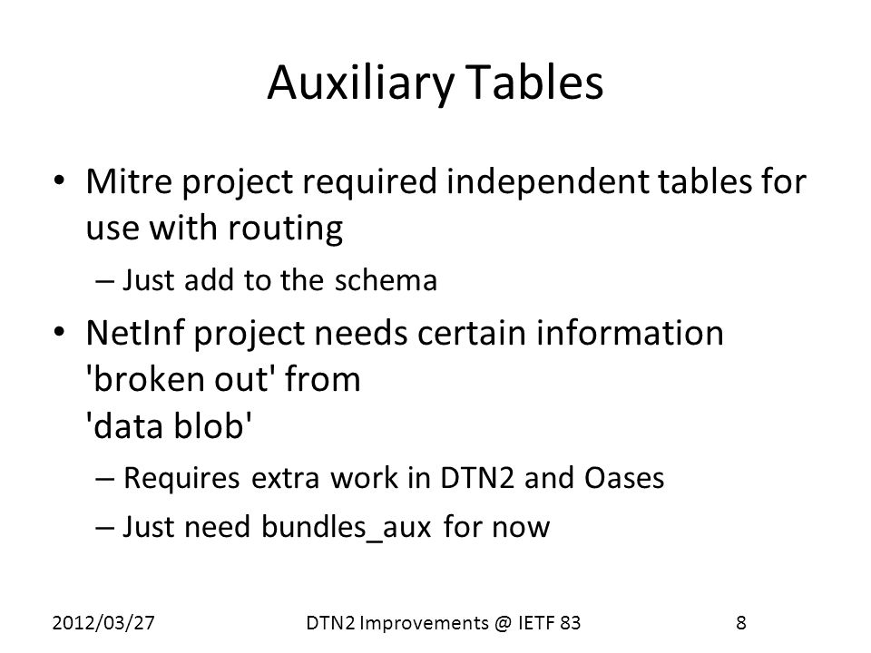 2012/03/27 DTN2 Improvements @ IETF 83 9 Managing Integrity 1-to-1 correspondence between records in bundles & bundles_aux Insertions and deletions in bundles_aux handled by triggers Fields to be written to bundles_aux configured by creating a class (BundleDetail) that generates a list fed to the database put method.