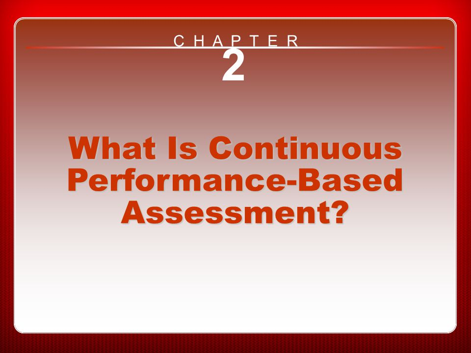 Chapter 2 What Is Continuous Performance-Based Assessment? 2 What Is Continuous Performance-Based Assessment? C H A P T E R