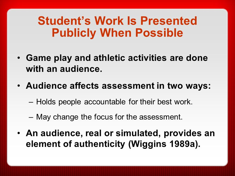 Student's Work Is Presented Publicly When Possible Game play and athletic activities are done with an audience. Audience affects assessment in two way