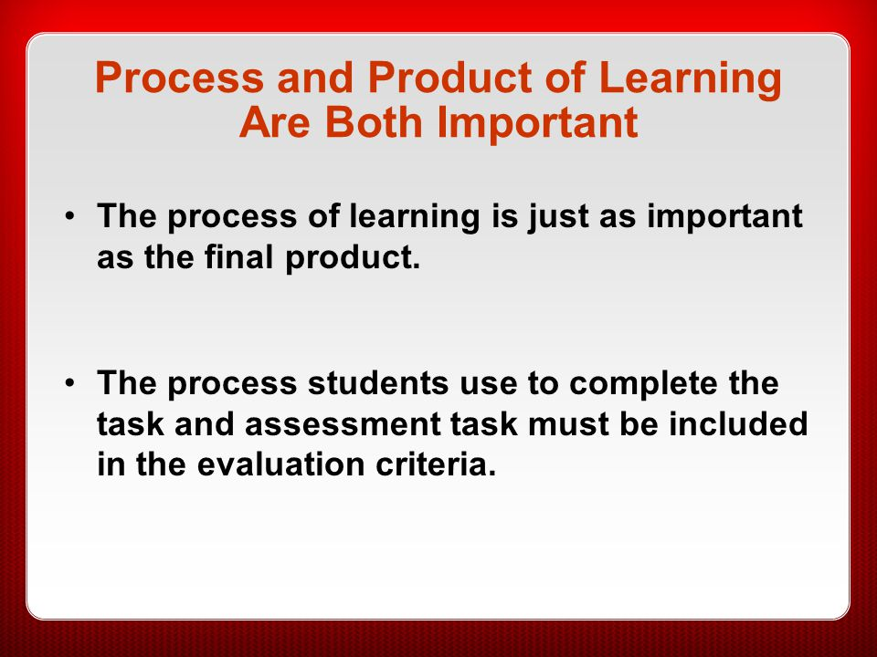 Process and Product of Learning Are Both Important The process of learning is just as important as the final product. The process students use to comp