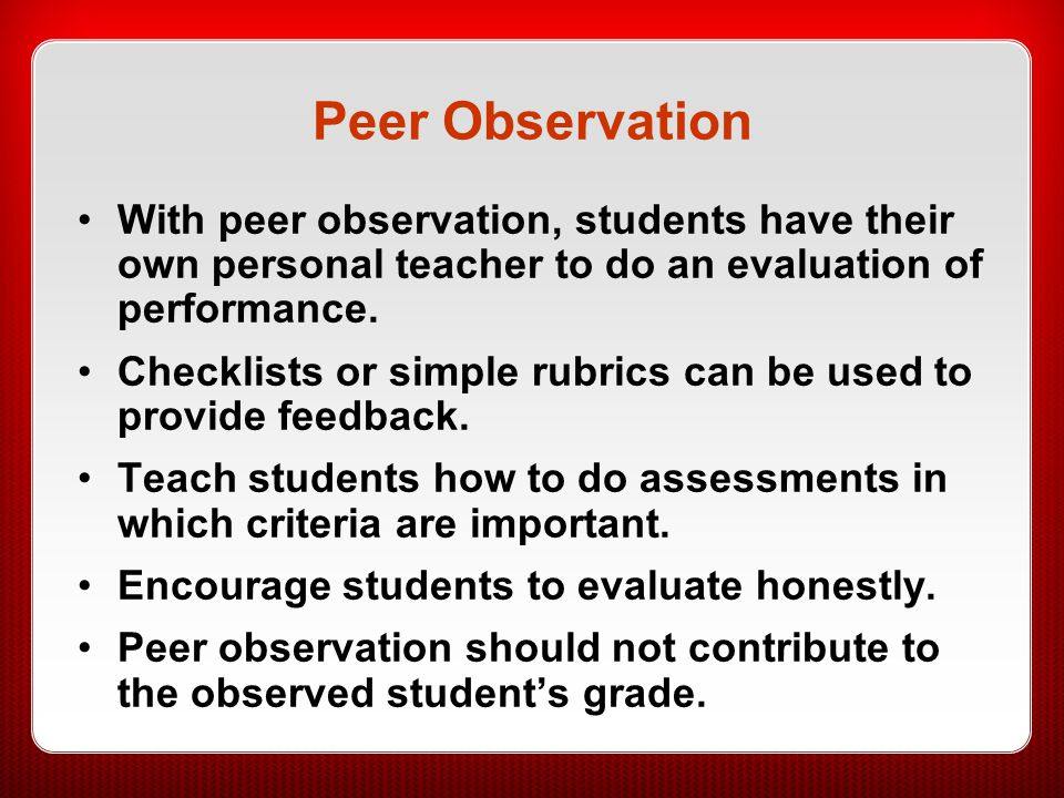 Peer Observation With peer observation, students have their own personal teacher to do an evaluation of performance. Checklists or simple rubrics can
