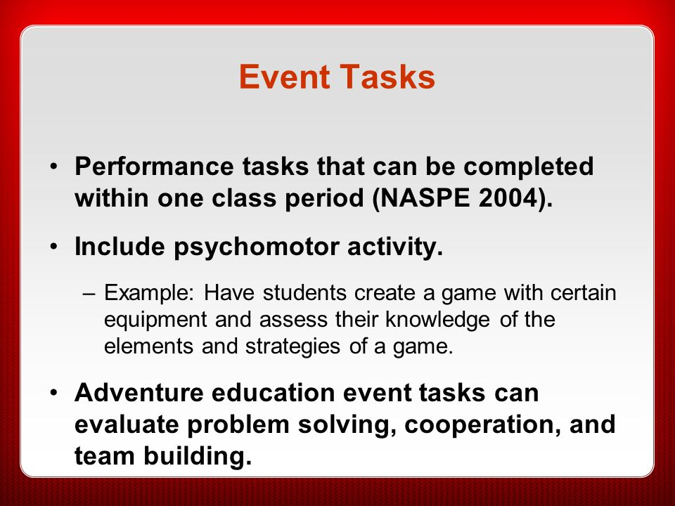 Event Tasks Performance tasks that can be completed within one class period (NASPE 2004). Include psychomotor activity. –Example: Have students create