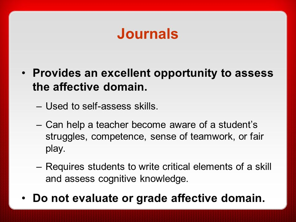 Journals Provides an excellent opportunity to assess the affective domain. –Used to self-assess skills. –Can help a teacher become aware of a student'