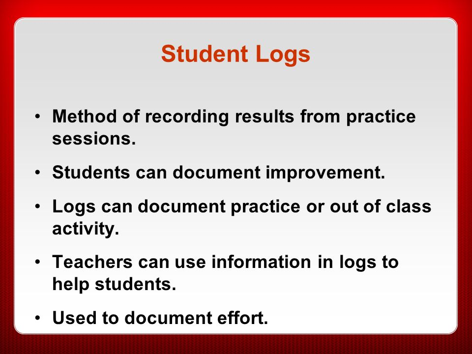 Student Logs Method of recording results from practice sessions. Students can document improvement. Logs can document practice or out of class activit