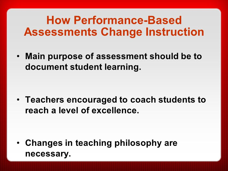 How Performance-Based Assessments Change Instruction Main purpose of assessment should be to document student learning. Teachers encouraged to coach s