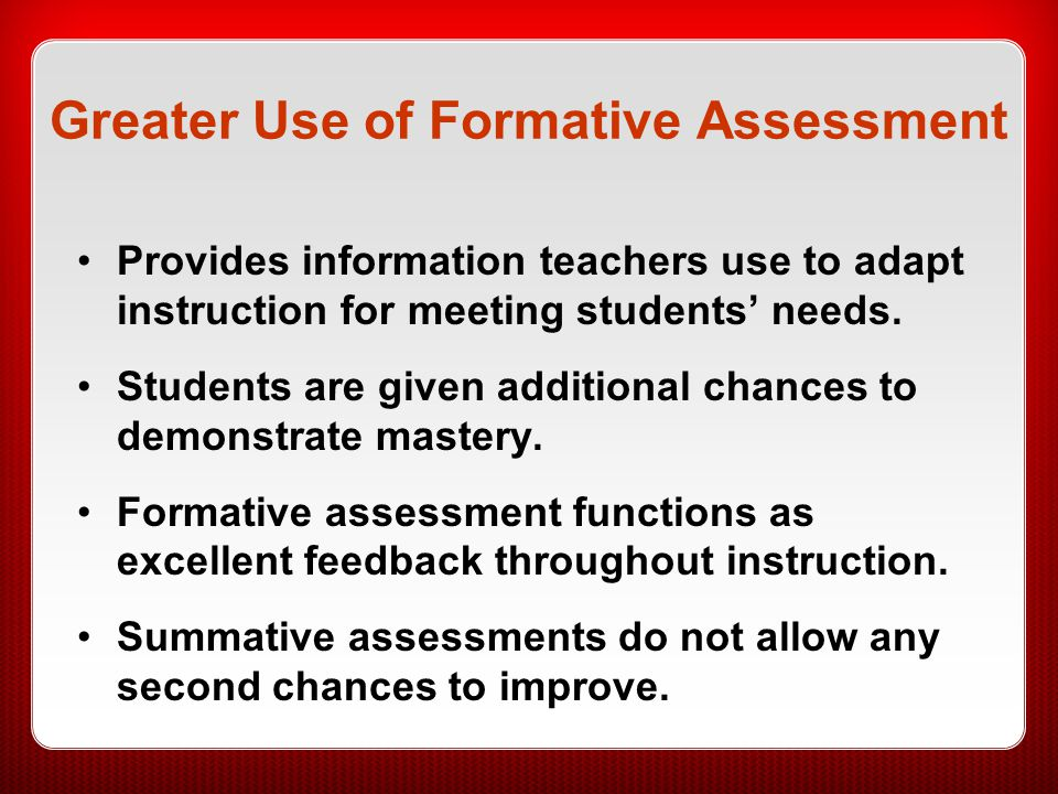 Greater Use of Formative Assessment Provides information teachers use to adapt instruction for meeting students' needs. Students are given additional