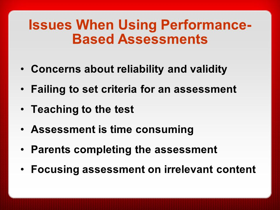 Issues When Using Performance- Based Assessments Concerns about reliability and validity Failing to set criteria for an assessment Teaching to the tes