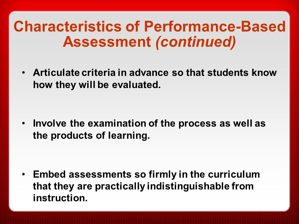 Characteristics of Performance-Based Assessment (continued) Articulate criteria in advance so that students know how they will be evaluated. Involve t