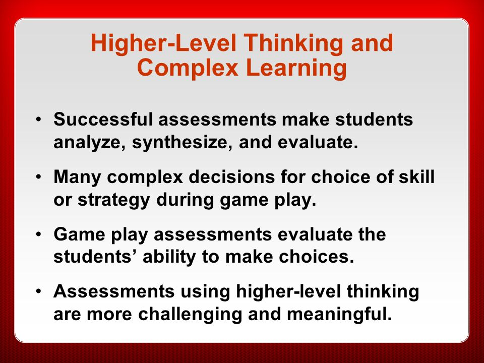 Higher-Level Thinking and Complex Learning Successful assessments make students analyze, synthesize, and evaluate. Many complex decisions for choice o