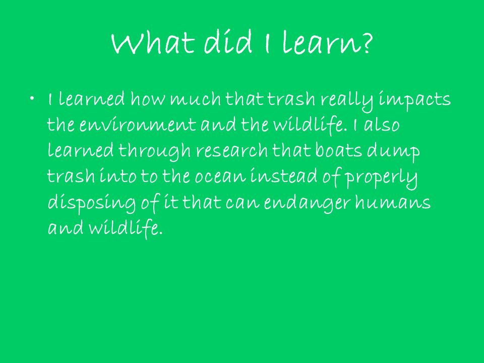 What did I learn. I learned how much that trash really impacts the environment and the wildlife.