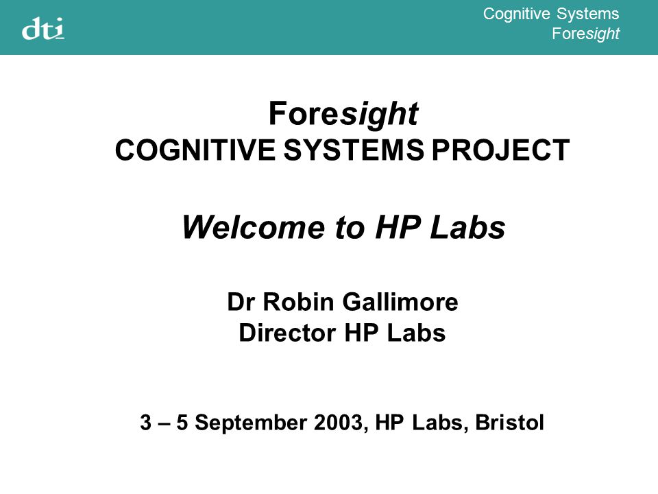 Cognitive Systems Foresight Foresight COGNITIVE SYSTEMS PROJECT Welcome to HP Labs Dr Robin Gallimore Director HP Labs 3 – 5 September 2003, HP Labs,