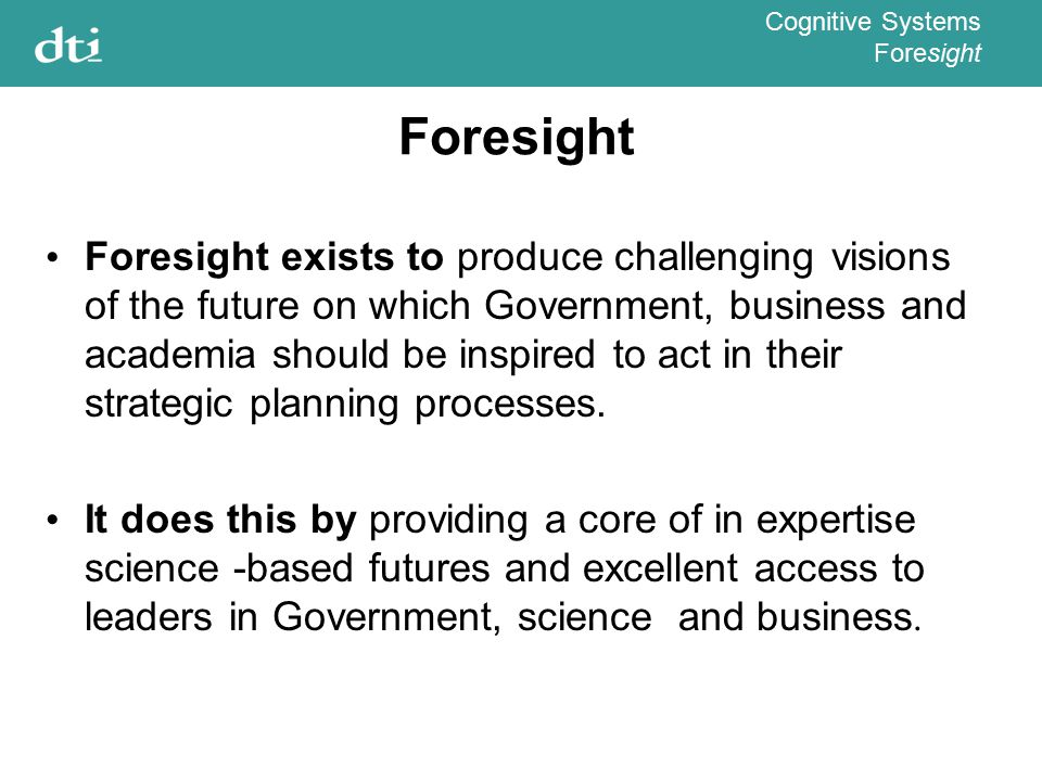Cognitive Systems Foresight Foresight exists to produce challenging visions of the future on which Government, business and academia should be inspired to act in their strategic planning processes.