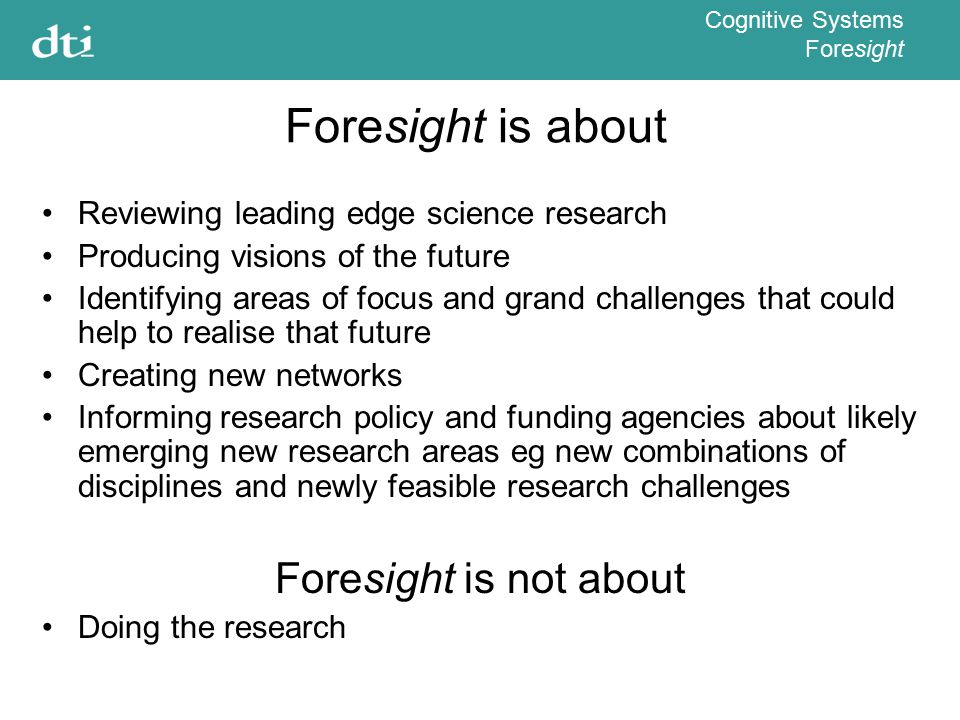 Cognitive Systems Foresight Foresight is about Reviewing leading edge science research Producing visions of the future Identifying areas of focus and grand challenges that could help to realise that future Creating new networks Informing research policy and funding agencies about likely emerging new research areas eg new combinations of disciplines and newly feasible research challenges Foresight is not about Doing the research
