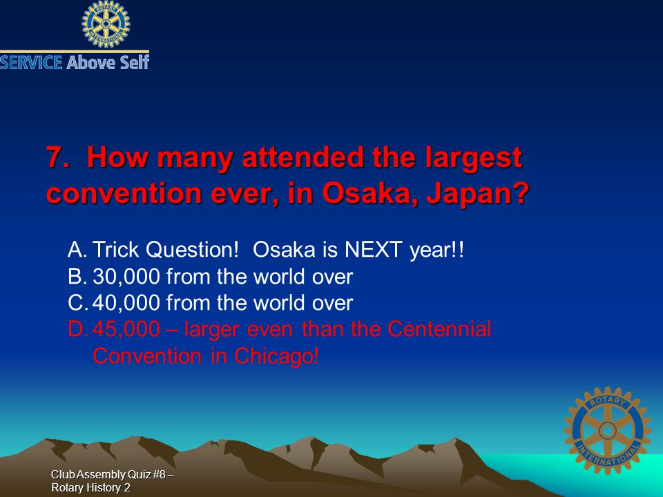 Club Assembly Quiz #8 – Rotary History 2 7. How many attended the largest convention ever, in Osaka, Japan? A.Trick Question! Osaka is NEXT year!! B.3