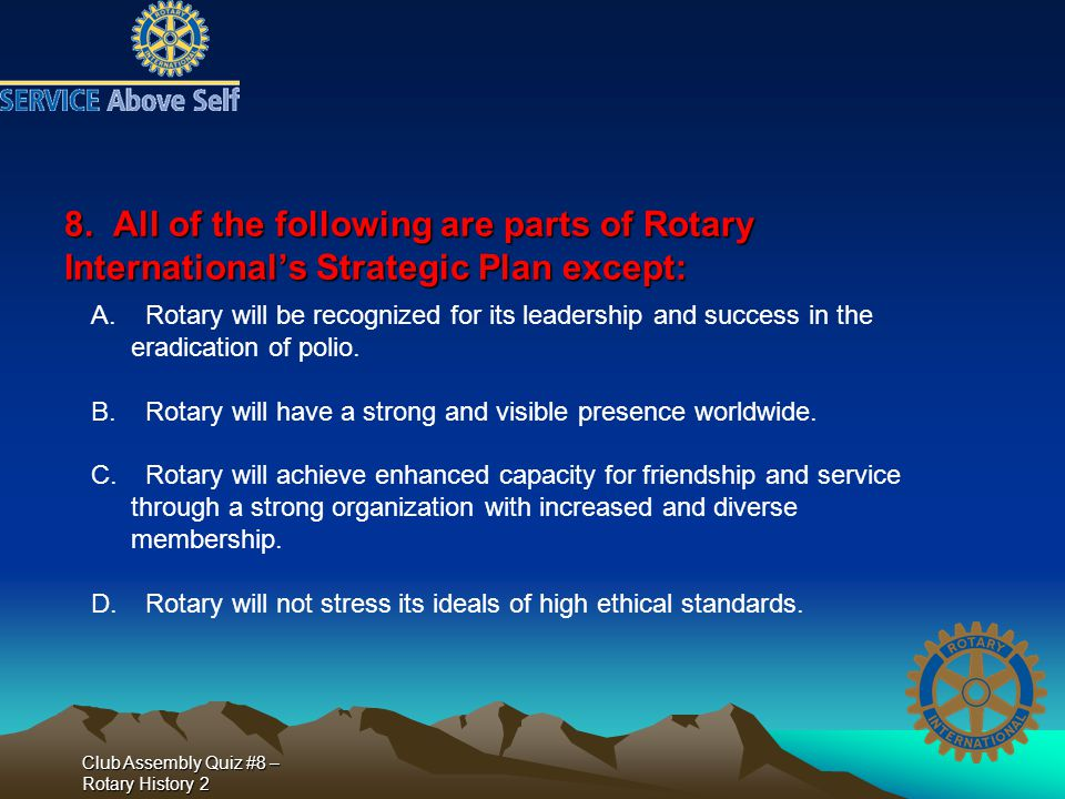 Club Assembly Quiz #8 – Rotary History 2 8. All of the following are parts of Rotary International's Strategic Plan except: A. Rotary will be recogniz