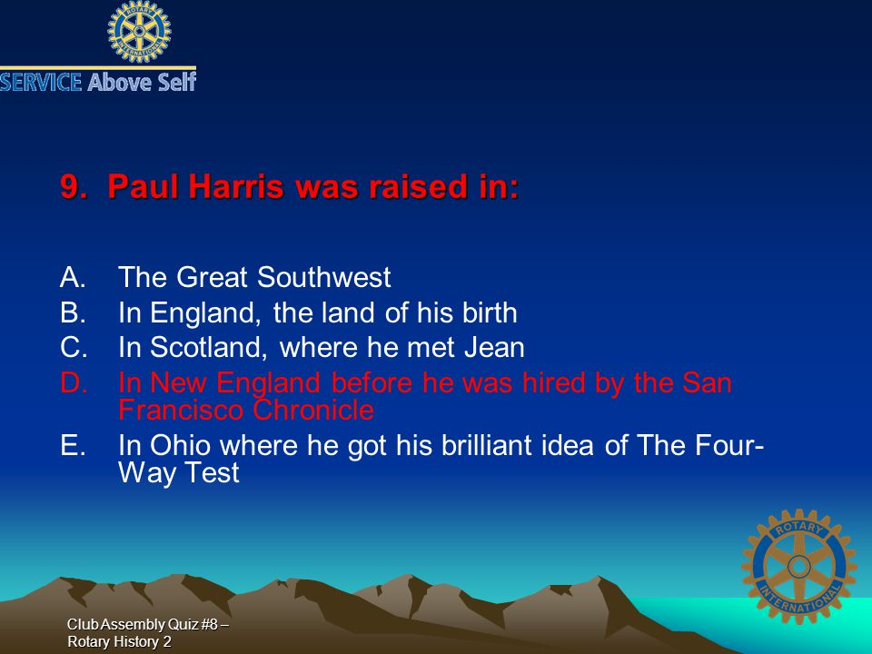 Club Assembly Quiz #8 – Rotary History 2 9. Paul Harris was raised in: A.The Great Southwest B.In England, the land of his birth C.In Scotland, where