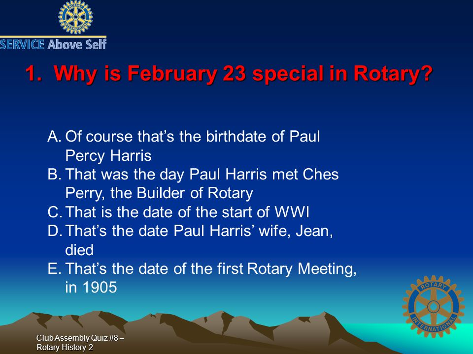Club Assembly Quiz #8 – Rotary History 2 1. Why is February 23 special in Rotary? A.Of course that's the birthdate of Paul Percy Harris B.That was the