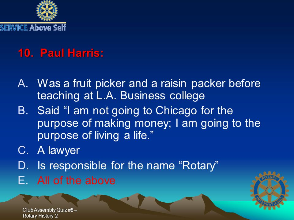 "Club Assembly Quiz #8 – Rotary History 2 10. Paul Harris: A.Was a fruit picker and a raisin packer before teaching at L.A. Business college B.Said ""I"