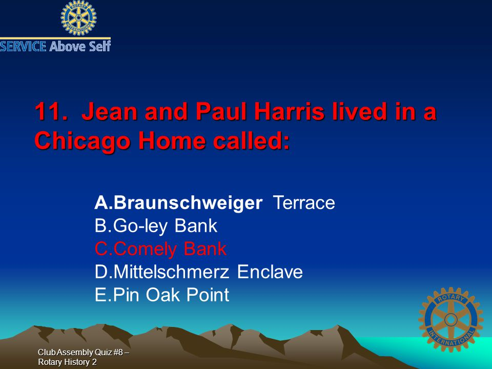 Club Assembly Quiz #8 – Rotary History 2 11. Jean and Paul Harris lived in a Chicago Home called: A.Braunschweiger Terrace B.Go-ley Bank C.Comely Bank